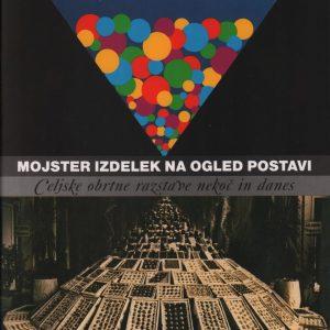 Mojster izdelek na ogled postavi : celjske obrtne razstave nekoč in danes